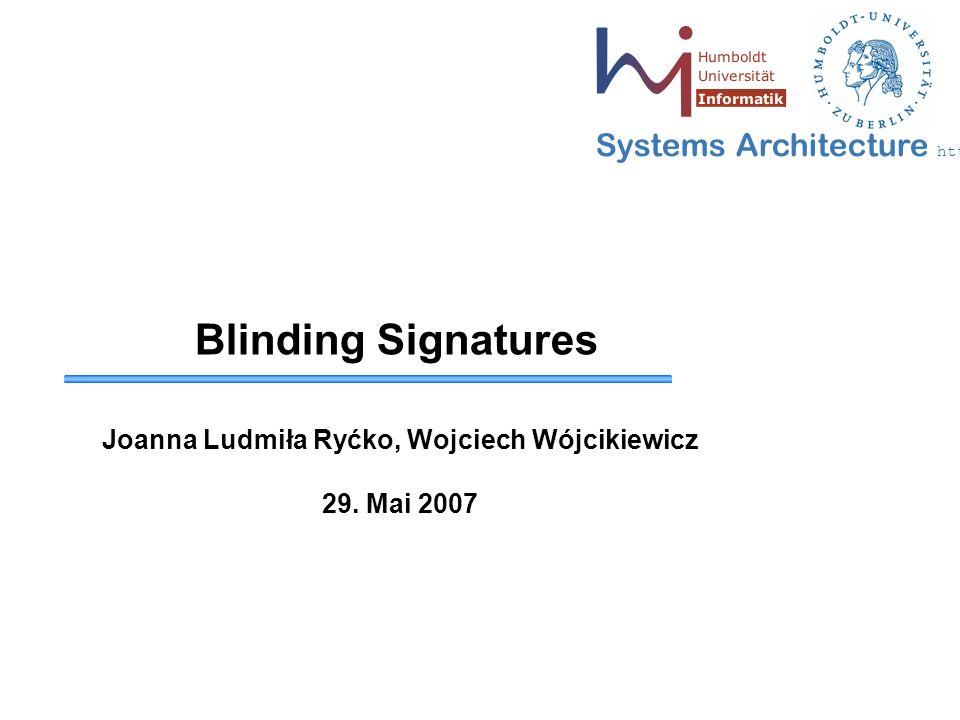 Systems Architecture http://sar.informatik.hu-berlin.de Blinding Signatures Joanna Ludmiła Ryćko, Wojciech Wójcikiewicz 29. Mai 2007
