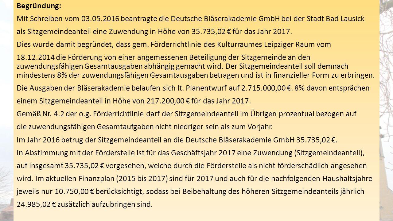 Begründung: Mit Schreiben vom 03.05.2016 beantragte die Deutsche Bläserakademie GmbH bei der Stadt Bad Lausick als Sitzgemeindeanteil eine Zuwendung i