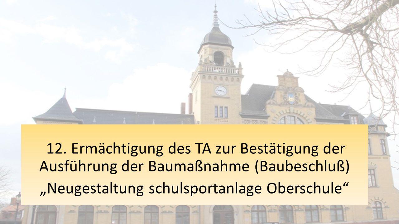 """12. Ermächtigung des TA zur Bestätigung der Ausführung der Baumaßnahme (Baubeschluß) """"Neugestaltung schulsportanlage Oberschule"""""""