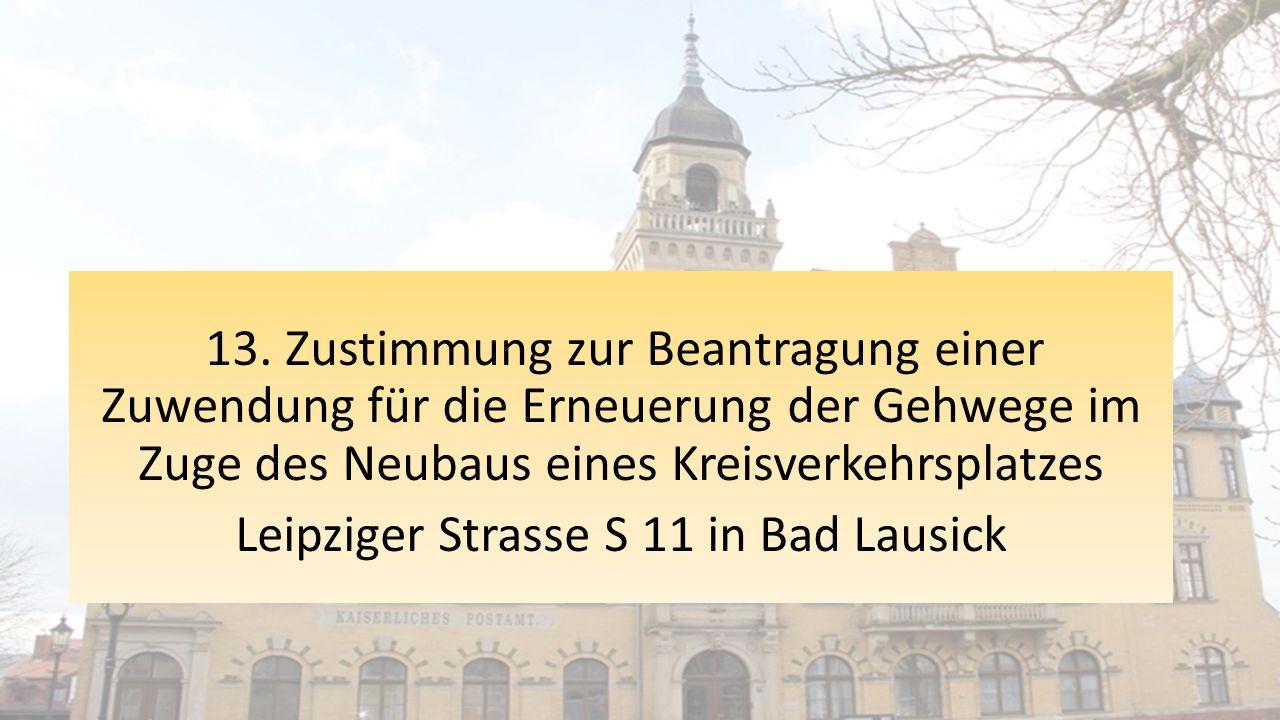 13. Zustimmung zur Beantragung einer Zuwendung für die Erneuerung der Gehwege im Zuge des Neubaus eines Kreisverkehrsplatzes Leipziger Strasse S 11 in