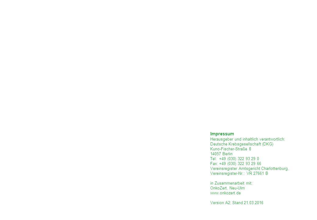 Impressum Herausgeber und inhaltlich verantwortlich: Deutsche Krebsgesellschaft (DKG) Kuno-Fischer-Straße 8 14057 Berlin Tel: +49 (030) 322 93 29 0 Fax: +49 (030) 322 93 29 66 Vereinsregister Amtsgericht Charlottenburg, Vereinsregister-Nr.: VR 27661 B in Zusammenarbeit mit: OnkoZert, Neu-Ulm www.onkozert.de Version A2; Stand 21.03.2016