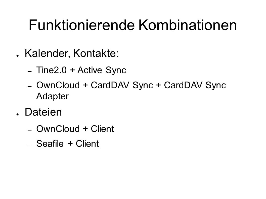 Funktionierende Kombinationen ● Kalender, Kontakte: – Tine2.0 + Active Sync – OwnCloud + CardDAV Sync + CardDAV Sync Adapter ● Dateien – OwnCloud + Client – Seafile + Client