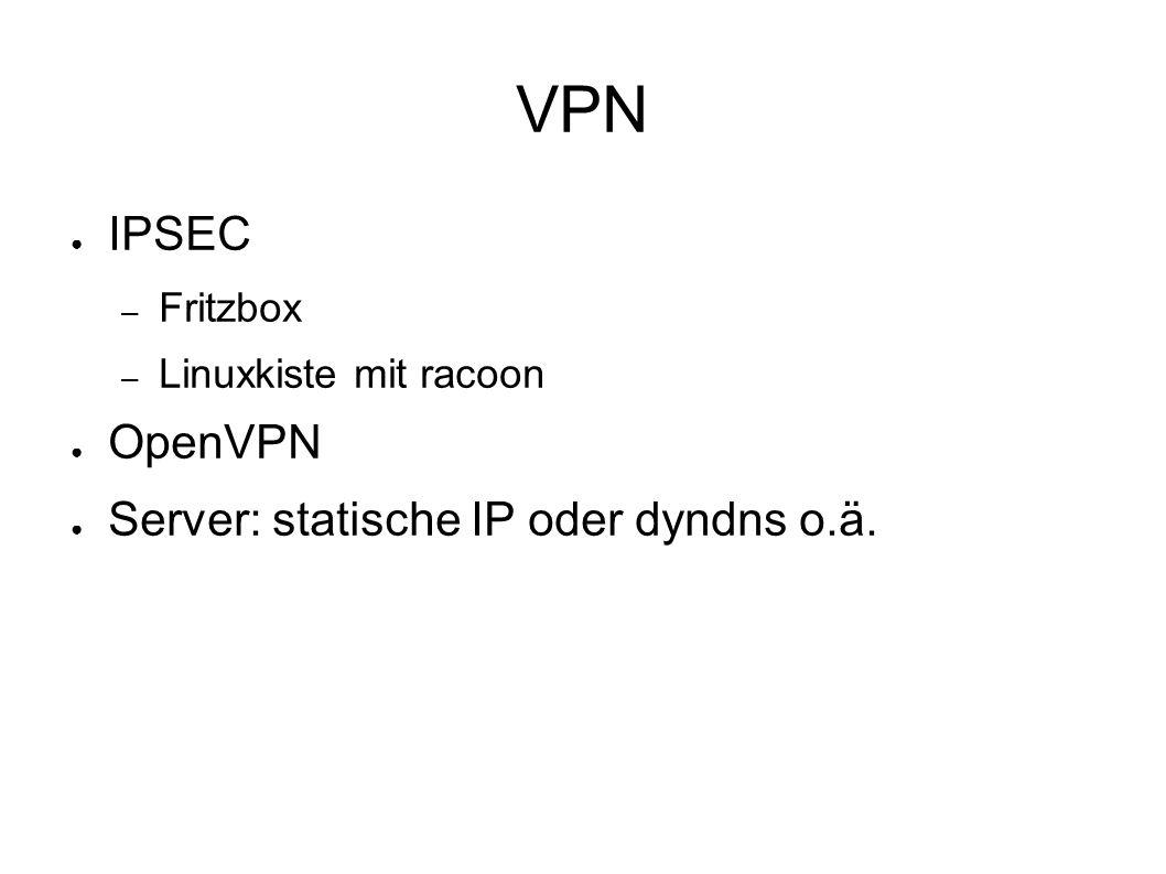 VPN ● IPSEC – Fritzbox – Linuxkiste mit racoon ● OpenVPN ● Server: statische IP oder dyndns o.ä.