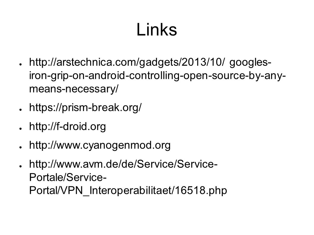 Links ● http://arstechnica.com/gadgets/2013/10/ googles- iron-grip-on-android-controlling-open-source-by-any- means-necessary/ ● https://prism-break.org/ ● http://f-droid.org ● http://www.cyanogenmod.org ● http://www.avm.de/de/Service/Service- Portale/Service- Portal/VPN_Interoperabilitaet/16518.php