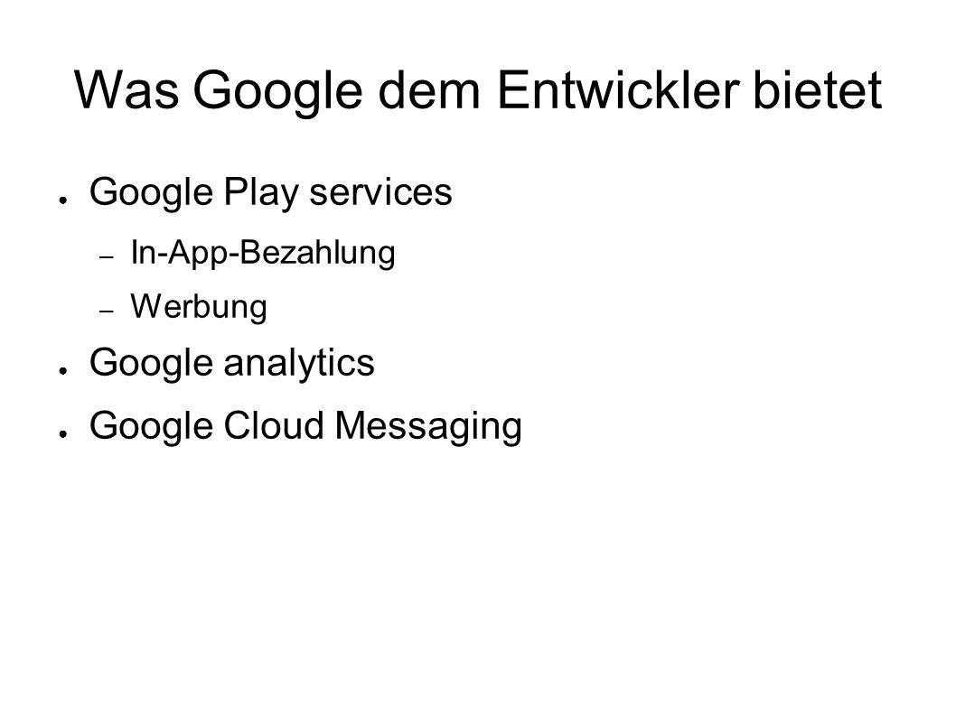 Was Google dem Entwickler bietet ● Google Play services – In-App-Bezahlung – Werbung ● Google analytics ● Google Cloud Messaging