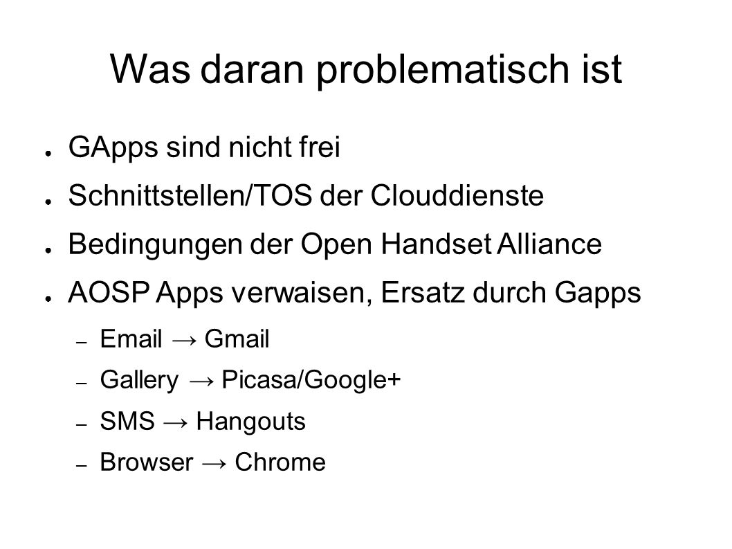 Was daran problematisch ist ● GApps sind nicht frei ● Schnittstellen/TOS der Clouddienste ● Bedingungen der Open Handset Alliance ● AOSP Apps verwaisen, Ersatz durch Gapps – Email → Gmail – Gallery → Picasa/Google+ – SMS → Hangouts – Browser → Chrome