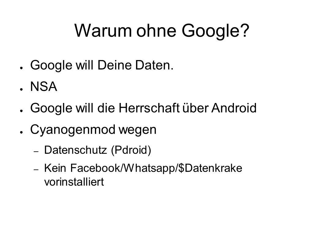 Warum ohne Google? ● Google will Deine Daten. ● NSA ● Google will die Herrschaft über Android ● Cyanogenmod wegen – Datenschutz (Pdroid) – Kein Facebo