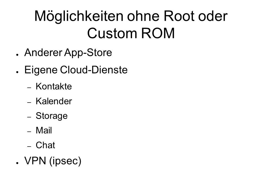 Möglichkeiten ohne Root oder Custom ROM ● Anderer App-Store ● Eigene Cloud-Dienste – Kontakte – Kalender – Storage – Mail – Chat ● VPN (ipsec)