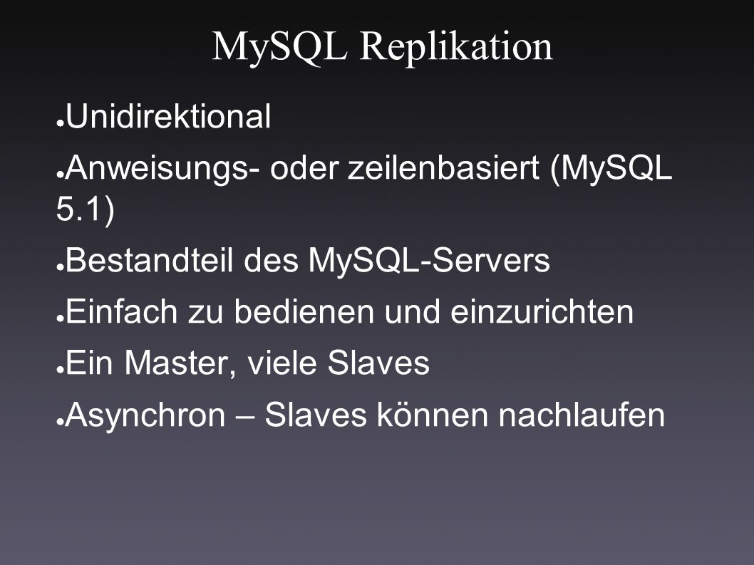 MySQL Replikation ● Unidirektional ● Anweisungs- oder zeilenbasiert (MySQL 5.1) ● Bestandteil des MySQL-Servers ● Einfach zu bedienen und einzurichten ● Ein Master, viele Slaves ● Asynchron – Slaves können nachlaufen