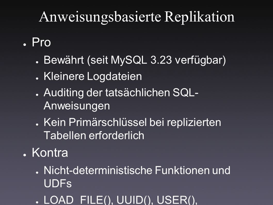 Anweisungsbasierte Replikation ● Pro ● Bewährt (seit MySQL 3.23 verfügbar) ● Kleinere Logdateien ● Auditing der tatsächlichen SQL- Anweisungen ● Kein Primärschlüssel bei replizierten Tabellen erforderlich ● Kontra ● Nicht-deterministische Funktionen und UDFs ● LOAD_FILE(), UUID(), USER(), FOUND_ROWS() (RAND() and NOW() gehen)