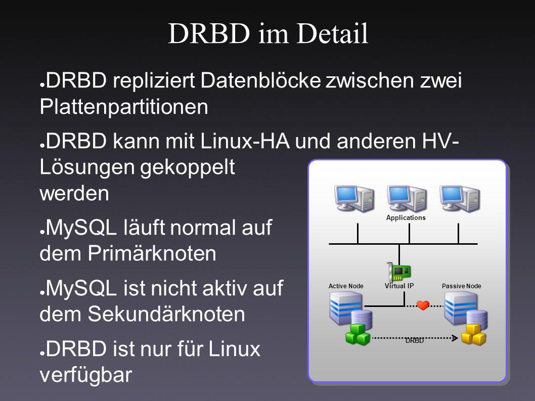 DRBD im Detail ● DRBD repliziert Datenblöcke zwischen zwei Plattenpartitionen ● DRBD kann mit Linux-HA und anderen HV- Lösungen gekoppelt werden ● MySQL läuft normal auf dem Primärknoten ● MySQL ist nicht aktiv auf dem Sekundärknoten ● DRBD ist nur für Linux verfügbar Applications Virtual IP Active NodePassive Node DRBD