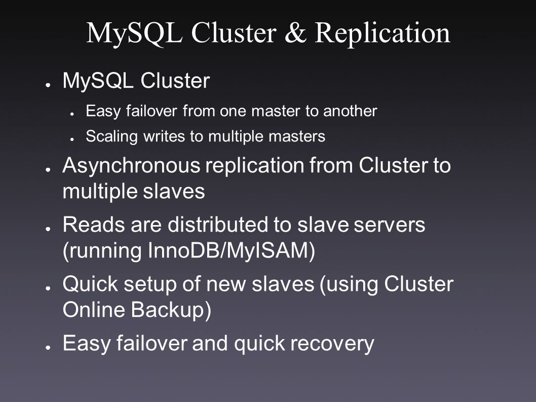 MySQL Cluster & Replication ● MySQL Cluster ● Easy failover from one master to another ● Scaling writes to multiple masters ● Asynchronous replication from Cluster to multiple slaves ● Reads are distributed to slave servers (running InnoDB/MyISAM) ● Quick setup of new slaves (using Cluster Online Backup) ● Easy failover and quick recovery