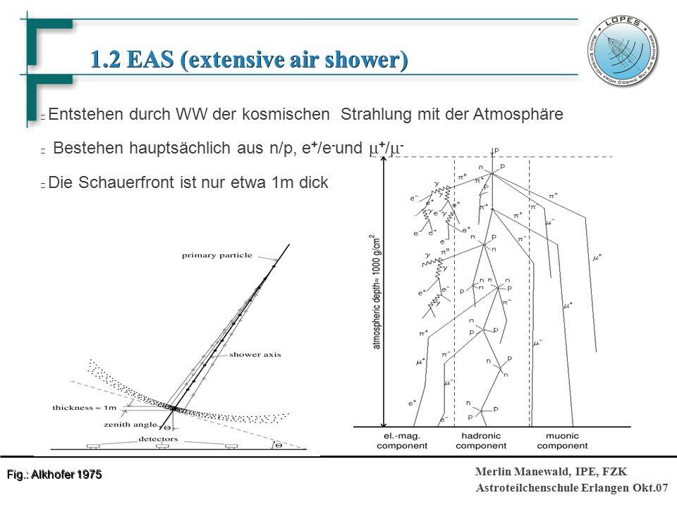 Astroteilchenschule Erlangen Okt.07 Merlin Manewald, IPE, FZK 1.2 EAS (extensive air shower) 1.2 EAS (extensive air shower) Entstehen durch WW der kosmischen Strahlung mit der Atmosphäre Bestehen hauptsächlich aus n/p, e + /e - und μ + / μ - Die Schauerfront ist nur etwa 1m dick Fig.: Alkhofer 1975