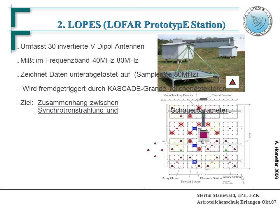 Astroteilchenschule Erlangen Okt.07 Merlin Manewald, IPE, FZK 2. LOPES (LOFAR PrototypE Station) Umfasst 30 invertierte V-Dipol-Antennen Mißt im Frequ