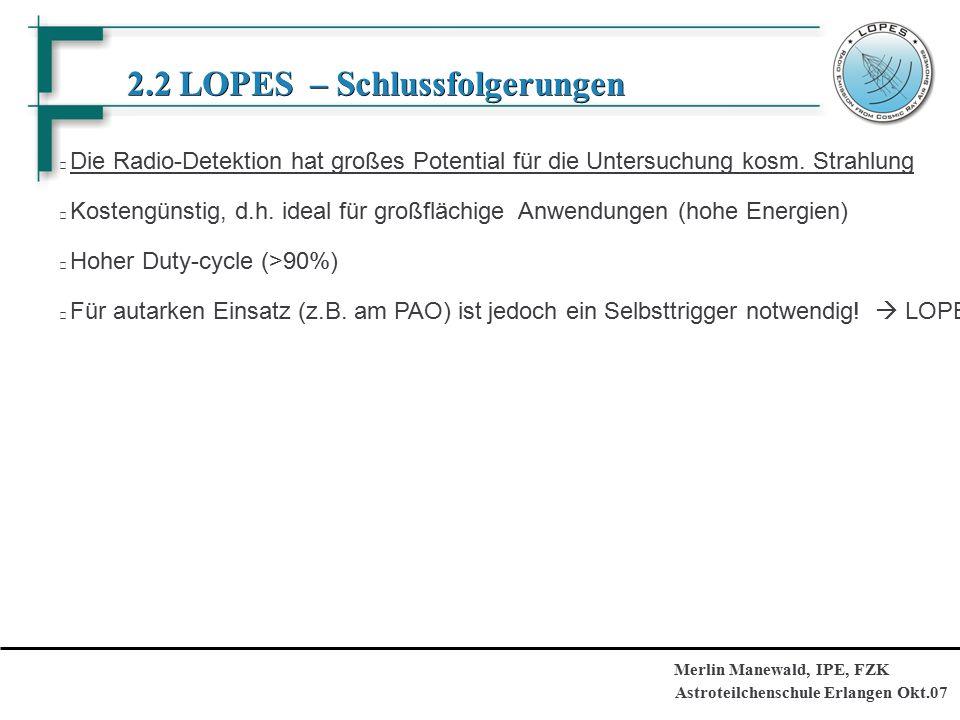 Astroteilchenschule Erlangen Okt.07 Merlin Manewald, IPE, FZK 2.2 LOPES – Schlussfolgerungen 2.2 LOPES – Schlussfolgerungen Die Radio-Detektion hat großes Potential für die Untersuchung kosm.