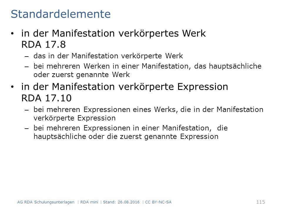 Standardelemente in der Manifestation verkörpertes Werk RDA 17.8 – das in der Manifestation verkörperte Werk – bei mehreren Werken in einer Manifestation, das hauptsächliche oder zuerst genannte Werk in der Manifestation verkörperte Expression RDA 17.10 – bei mehreren Expressionen eines Werks, die in der Manifestation verkörperte Expression – bei mehreren Expressionen in einer Manifestation, die hauptsächliche oder die zuerst genannte Expression AG RDA Schulungsunterlagen | RDA mini | Stand: 26.08.2016 | CC BY-NC-SA 115