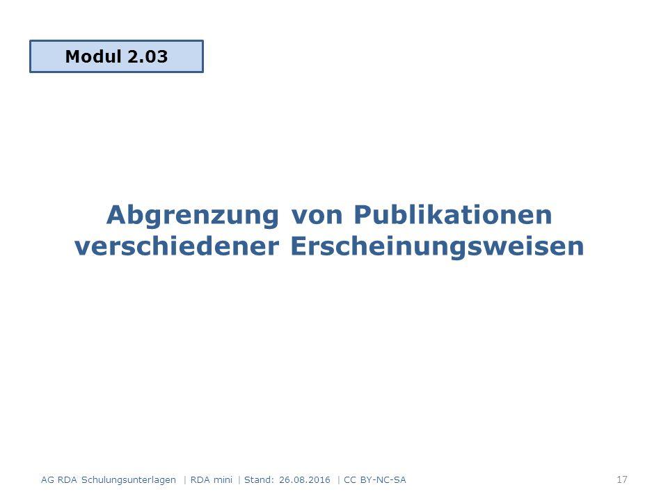Abgrenzung von Publikationen verschiedener Erscheinungsweisen Modul 2.03 AG RDA Schulungsunterlagen | RDA mini | Stand: 26.08.2016 | CC BY-NC-SA 17