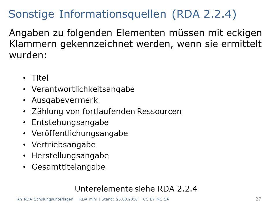 Angaben zu folgenden Elementen müssen mit eckigen Klammern gekennzeichnet werden, wenn sie ermittelt wurden: Titel Verantwortlichkeitsangabe Ausgabevermerk Zählung von fortlaufenden Ressourcen Entstehungsangabe Veröffentlichungsangabe Vertriebsangabe Herstellungsangabe Gesamttitelangabe Unterelemente siehe RDA 2.2.4 Sonstige Informationsquellen (RDA 2.2.4) 27 AG RDA Schulungsunterlagen | RDA mini | Stand: 26.08.2016 | CC BY-NC-SA