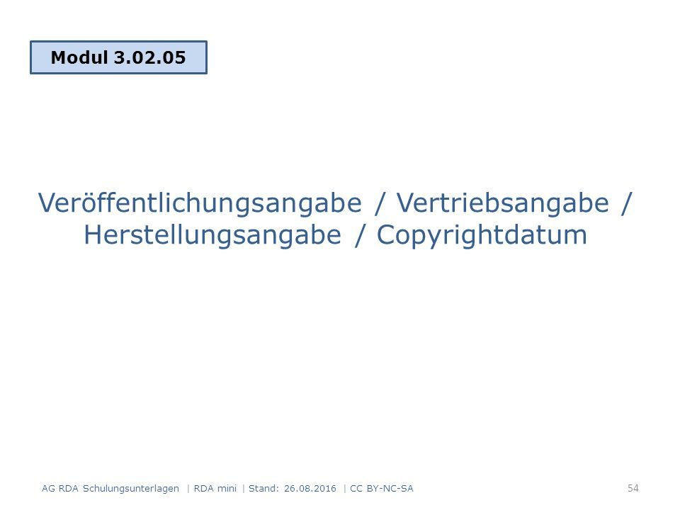 Veröffentlichungsangabe / Vertriebsangabe / Herstellungsangabe / Copyrightdatum Modul 3.02.05 AG RDA Schulungsunterlagen | RDA mini | Stand: 26.08.2016 | CC BY-NC-SA 54