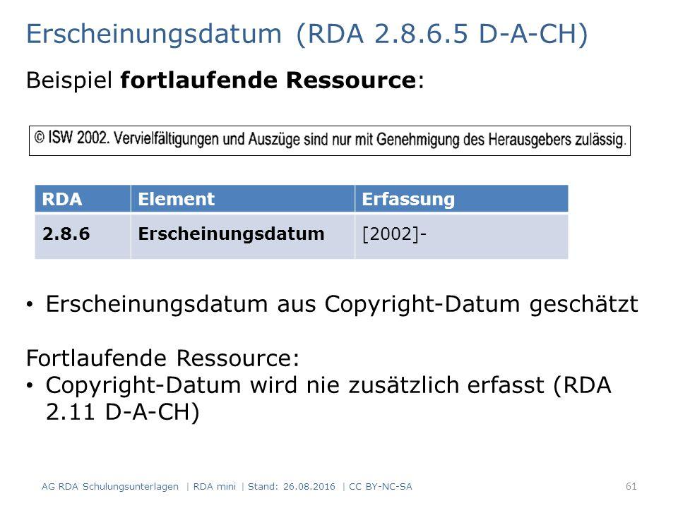 Erscheinungsdatum (RDA 2.8.6.5 D-A-CH) Beispiel fortlaufende Ressource: RDAElementErfassung 2.8.6Erscheinungsdatum[2002]- Erscheinungsdatum aus Copyright-Datum geschätzt Fortlaufende Ressource: Copyright-Datum wird nie zusätzlich erfasst (RDA 2.11 D-A-CH) AG RDA Schulungsunterlagen | RDA mini | Stand: 26.08.2016 | CC BY-NC-SA 61