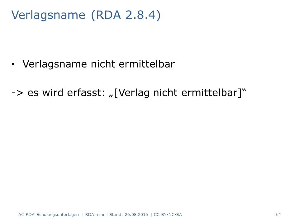 "Verlagsname (RDA 2.8.4) Verlagsname nicht ermittelbar -> es wird erfasst: ""[Verlag nicht ermittelbar] AG RDA Schulungsunterlagen | RDA mini | Stand: 26.08.2016 | CC BY-NC-SA 64"