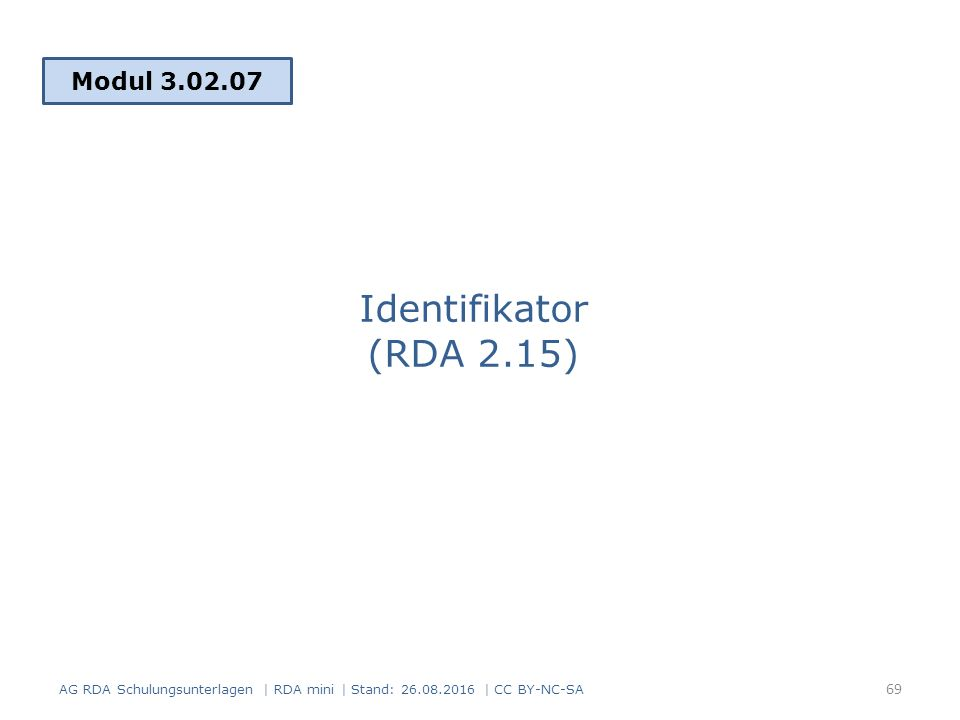 Identifikator (RDA 2.15) Modul 3.02.07 69 AG RDA Schulungsunterlagen | RDA mini | Stand: 26.08.2016 | CC BY-NC-SA