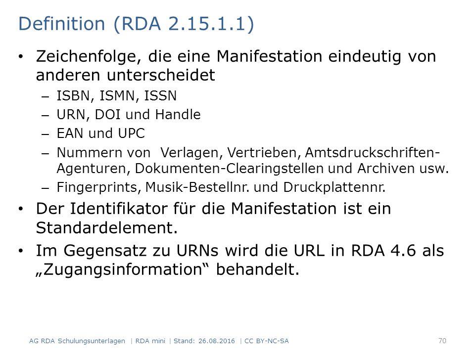 Definition (RDA 2.15.1.1) Zeichenfolge, die eine Manifestation eindeutig von anderen unterscheidet – ISBN, ISMN, ISSN – URN, DOI und Handle – EAN und UPC – Nummern von Verlagen, Vertrieben, Amtsdruckschriften- Agenturen, Dokumenten-Clearingstellen und Archiven usw.