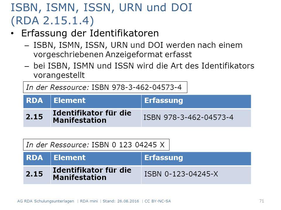 ISBN, ISMN, ISSN, URN und DOI (RDA 2.15.1.4) Erfassung der Identifikatoren – ISBN, ISMN, ISSN, URN und DOI werden nach einem vorgeschriebenen Anzeigeformat erfasst – bei ISBN, ISMN und ISSN wird die Art des Identifikators vorangestellt RDAElementErfassung 2.15 Identifikator für die Manifestation ISBN 978-3-462-04573-4 RDAElementErfassung 2.15 Identifikator für die Manifestation ISBN 0-123-04245-X In der Ressource: ISBN 978-3-462-04573-4 In der Ressource: ISBN 0 123 04245 X 71 AG RDA Schulungsunterlagen | RDA mini | Stand: 26.08.2016 | CC BY-NC-SA
