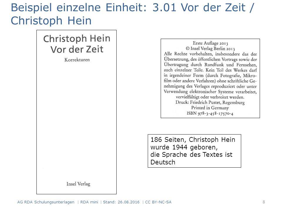 Beispiel einzelne Einheit: 3.01 Vor der Zeit / Christoph Hein 186 Seiten, Christoph Hein wurde 1944 geboren, die Sprache des Textes ist Deutsch 8 AG RDA Schulungsunterlagen | RDA mini | Stand: 26.08.2016 | CC BY-NC-SA
