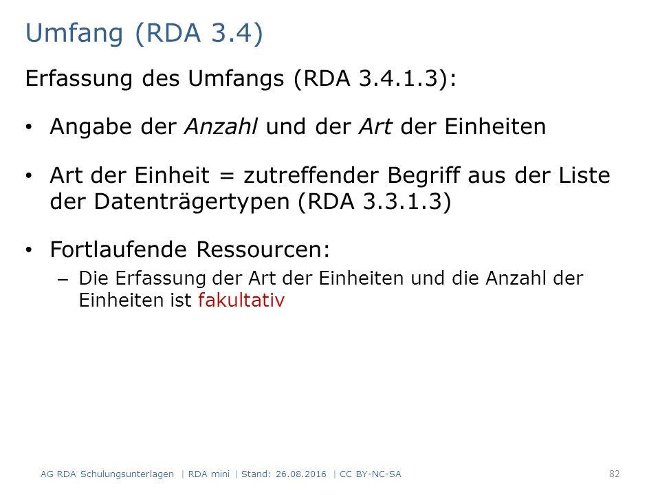 Umfang (RDA 3.4) Erfassung des Umfangs (RDA 3.4.1.3): Angabe der Anzahl und der Art der Einheiten Art der Einheit = zutreffender Begriff aus der Liste der Datenträgertypen (RDA 3.3.1.3) Fortlaufende Ressourcen: – Die Erfassung der Art der Einheiten und die Anzahl der Einheiten ist fakultativ AG RDA Schulungsunterlagen | RDA mini | Stand: 26.08.2016 | CC BY-NC-SA 82