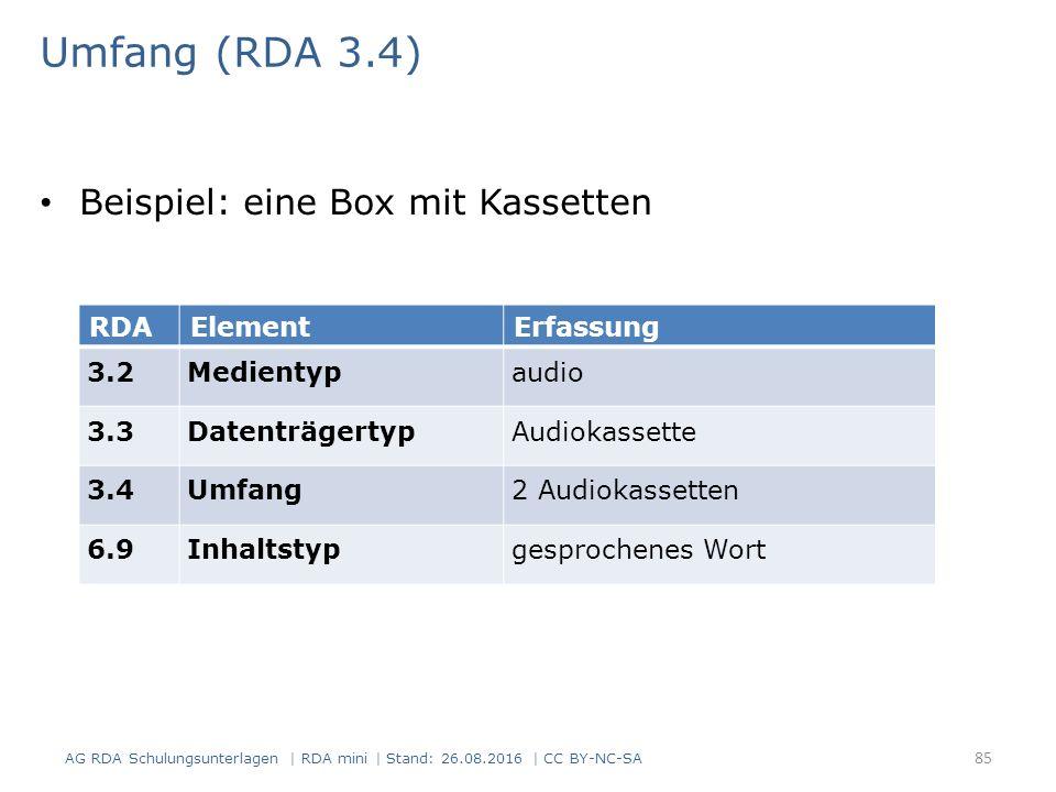 Umfang (RDA 3.4) Beispiel: eine Box mit Kassetten RDAElementErfassung 3.2Medientypaudio 3.3DatenträgertypAudiokassette 3.4Umfang2 Audiokassetten 6.9Inhaltstypgesprochenes Wort AG RDA Schulungsunterlagen | RDA mini | Stand: 26.08.2016 | CC BY-NC-SA 85
