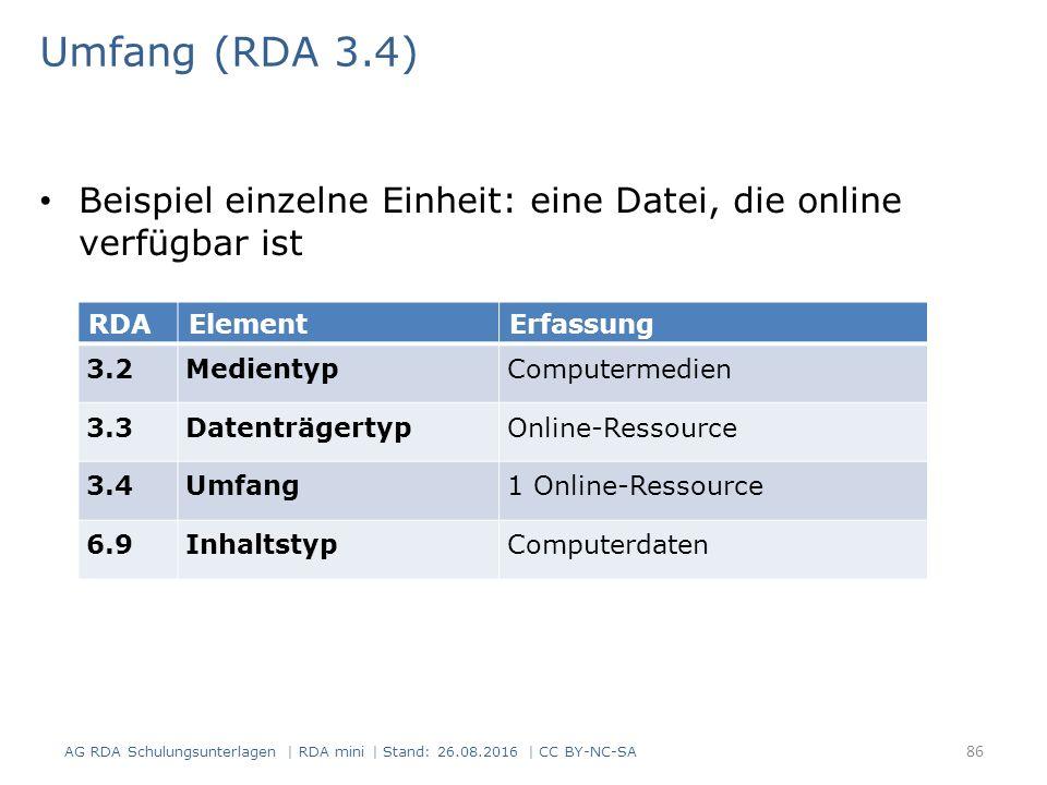 Umfang (RDA 3.4) Beispiel einzelne Einheit: eine Datei, die online verfügbar ist RDAElementErfassung 3.2MedientypComputermedien 3.3DatenträgertypOnline-Ressource 3.4Umfang1 Online-Ressource 6.9InhaltstypComputerdaten AG RDA Schulungsunterlagen | RDA mini | Stand: 26.08.2016 | CC BY-NC-SA 86