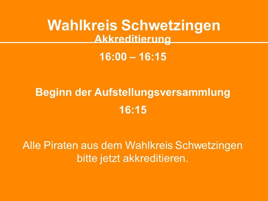 Wahlkreis Schwetzingen Akkreditierung 16:00 – 16:15 Beginn der Aufstellungsversammlung 16:15 Alle Piraten aus dem Wahlkreis Schwetzingen bitte jetzt akkreditieren.