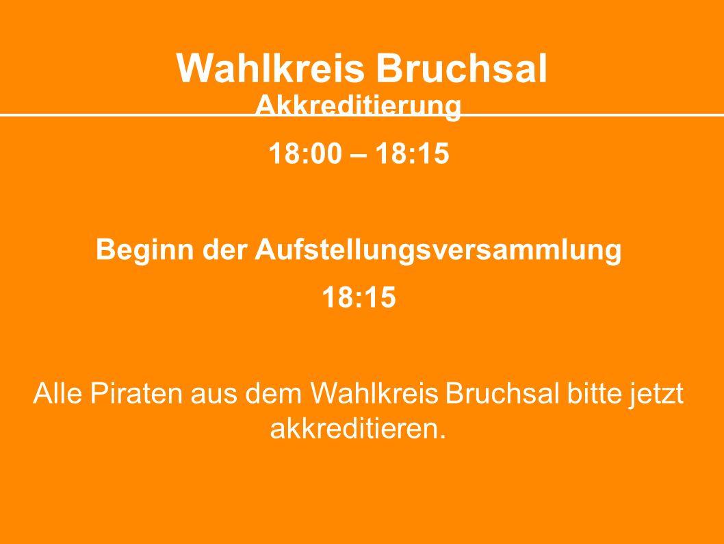 Wahlkreis Bruchsal Akkreditierung 18:00 – 18:15 Beginn der Aufstellungsversammlung 18:15 Alle Piraten aus dem Wahlkreis Bruchsal bitte jetzt akkreditieren.