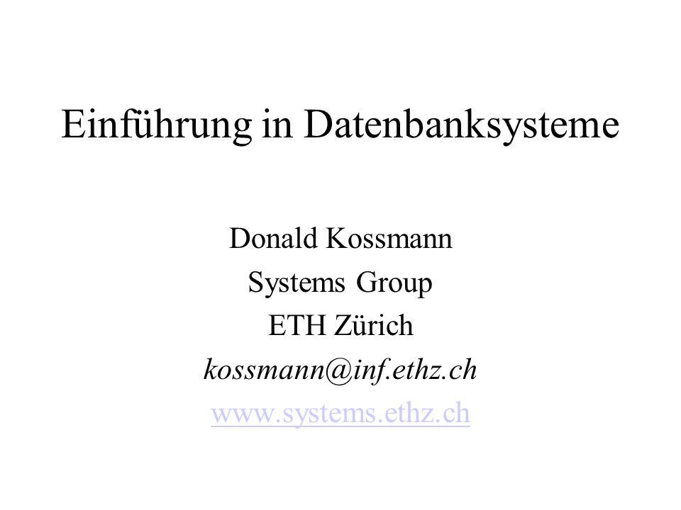 Einführung in Datenbanksysteme Donald Kossmann Systems Group ETH Zürich kossmann@inf.ethz.ch www.systems.ethz.ch