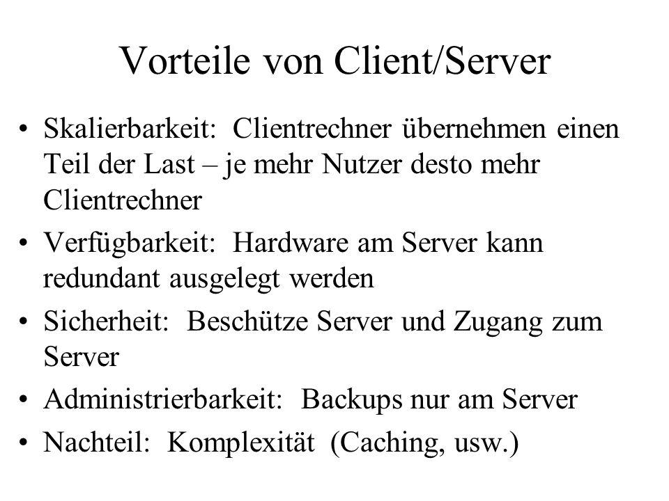 Vorteile von Client/Server Skalierbarkeit: Clientrechner übernehmen einen Teil der Last – je mehr Nutzer desto mehr Clientrechner Verfügbarkeit: Hardware am Server kann redundant ausgelegt werden Sicherheit: Beschütze Server und Zugang zum Server Administrierbarkeit: Backups nur am Server Nachteil: Komplexität (Caching, usw.)