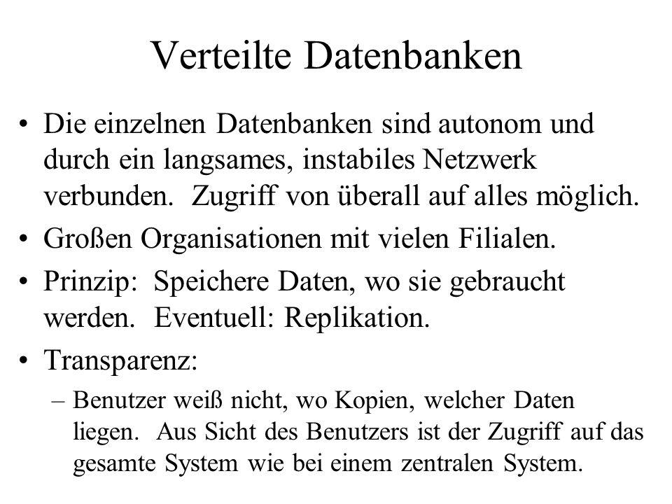 Verteilte Datenbanken Die einzelnen Datenbanken sind autonom und durch ein langsames, instabiles Netzwerk verbunden. Zugriff von überall auf alles mög