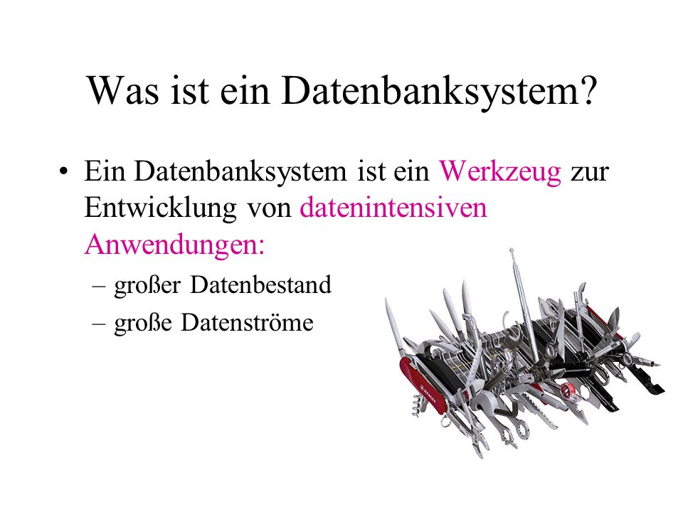 Was ist ein Datenbanksystem? Ein Datenbanksystem ist ein Werkzeug zur Entwicklung von datenintensiven Anwendungen: –großer Datenbestand –große Datenst
