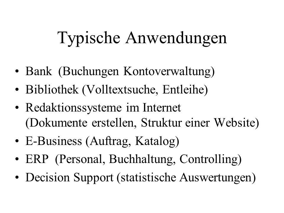 Typische Anwendungen Bank (Buchungen Kontoverwaltung) Bibliothek (Volltextsuche, Entleihe) Redaktionssysteme im Internet (Dokumente erstellen, Struktur einer Website) E-Business (Auftrag, Katalog) ERP (Personal, Buchhaltung, Controlling) Decision Support (statistische Auswertungen)