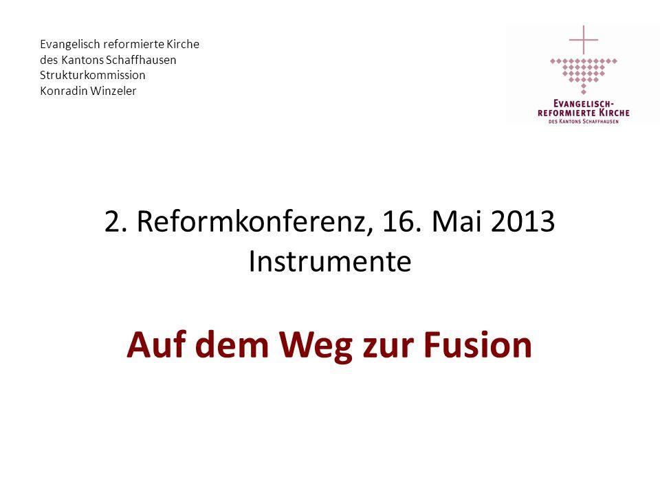2. Reformkonferenz, 16. Mai 2013 Instrumente Auf dem Weg zur Fusion Evangelisch reformierte Kirche des Kantons Schaffhausen Strukturkommission Konradi