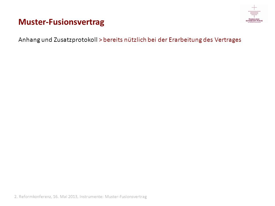 2. Reformkonferenz, 16. Mai 2013, Instrumente: Muster-Fusionsvertrag Muster-Fusionsvertrag Anhang und Zusatzprotokoll > bereits nützlich bei der Erarb