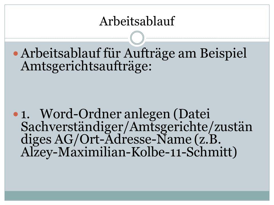 Arbeitsablauf Arbeitsablauf für Aufträge am Beispiel Amtsgerichtsaufträge: 1.Word-Ordner anlegen (Datei Sachverständiger/Amtsgerichte/zustän diges AG/Ort-Adresse-Name (z.B.