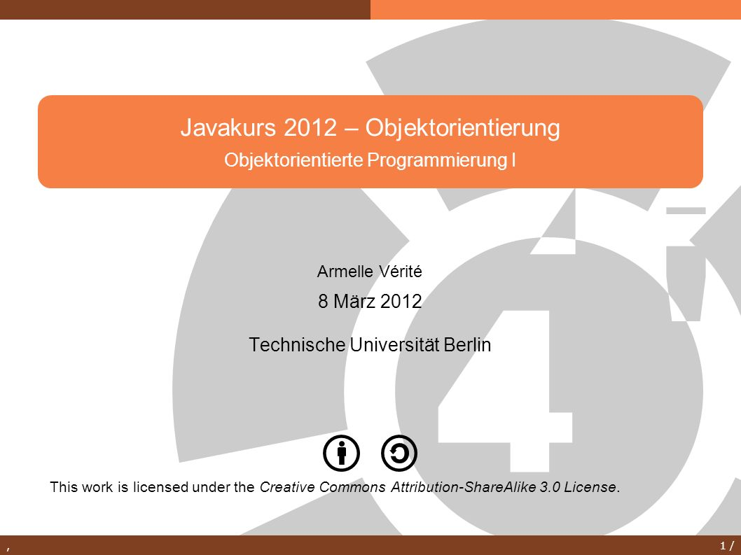 , 1 / Javakurs 2012 – Objektorientierung Objektorientierte Programmierung I This work is licensed under the Creative Commons Attribution-ShareAlike 3.0 License.