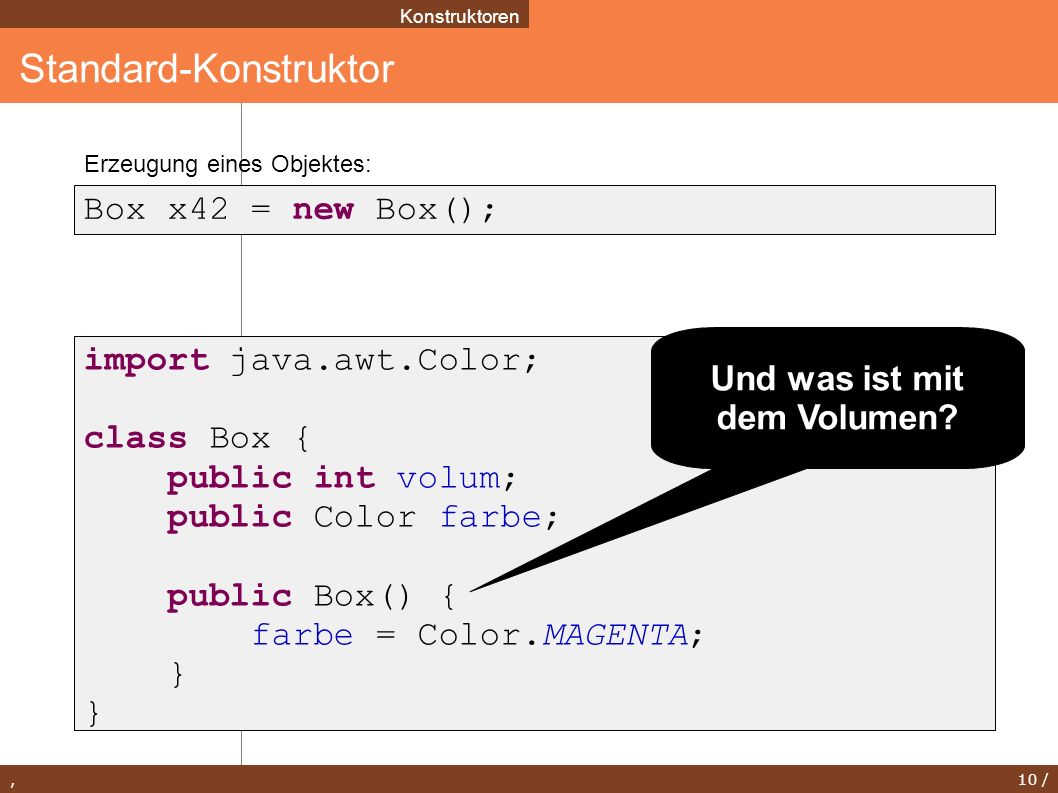 , 10 / Standard-Konstruktor Konstruktoren Box x42 = new Box(); import java.awt.Color; class Box { public int volum; public Color farbe; public Box() { farbe = Color.MAGENTA; } Erzeugung eines Objektes: Und was ist mit dem Volumen