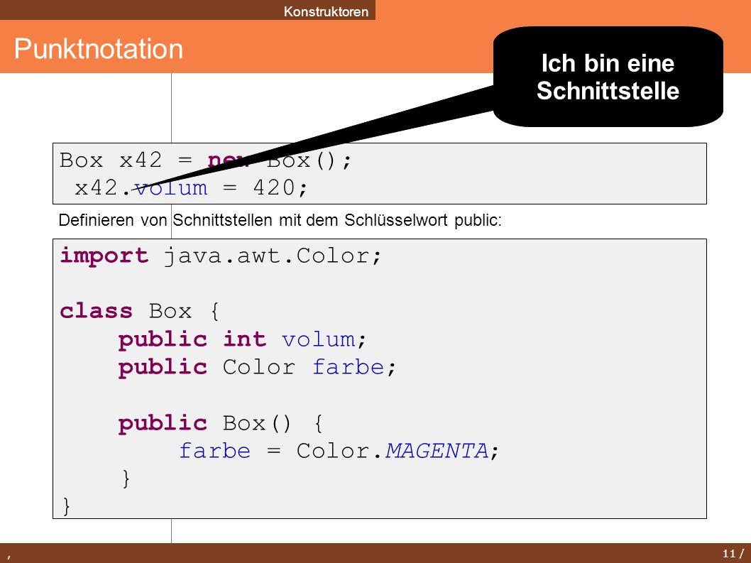, 11 / Punktnotation Konstruktoren Box x42 = new Box(); x42.volum = 420; import java.awt.Color; class Box { public int volum; public Color farbe; publ