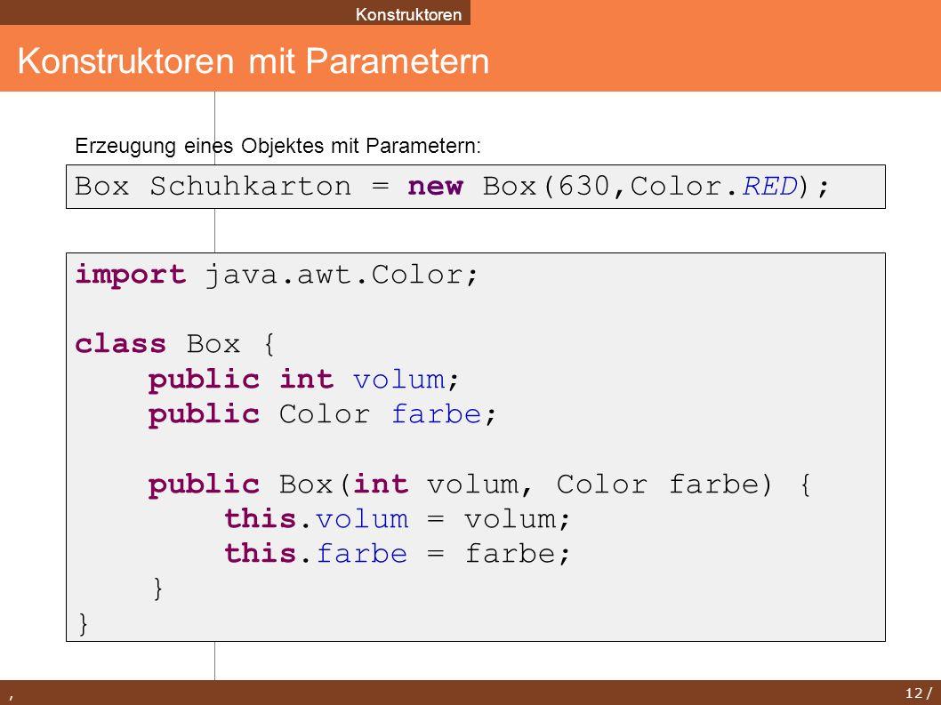 , 12 / Konstruktoren mit Parametern Konstruktoren Box Schuhkarton = new Box(630,Color.RED); import java.awt.Color; class Box { public int volum; publi