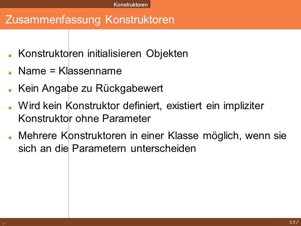 , 13 / Zusammenfassung Konstruktoren Konstruktoren Konstruktoren initialisieren Objekten Name = Klassenname Kein Angabe zu Rückgabewert Wird kein Kons