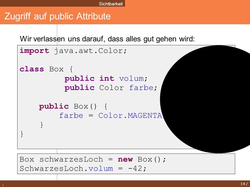 , 14 / Zugriff auf public Attribute Sichtbarkeit Box schwarzesLoch = new Box(); SchwarzesLoch.volum = -42; import java.awt.Color; class Box { public i