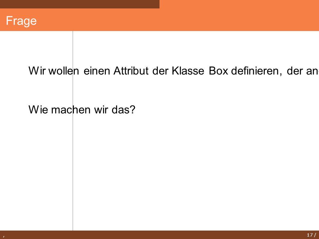 , 17 / Frage Wir wollen einen Attribut der Klasse Box definieren, der angibt, wie viele Instanzen von Box existieren. Wie machen wir das?