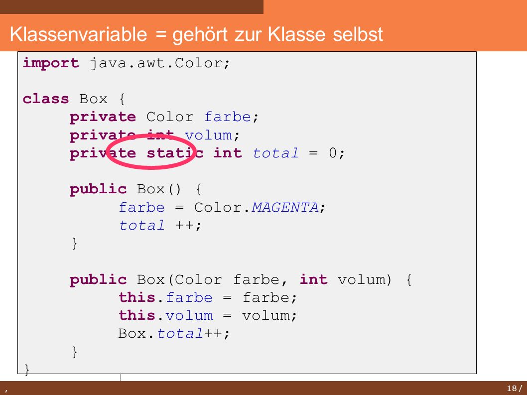 , 18 / Klassenvariable = gehört zur Klasse selbst import java.awt.Color; class Box { private Color farbe; private int volum; private static int total = 0; public Box() { farbe = Color.MAGENTA; total ++; } public Box(Color farbe, int volum) { this.farbe = farbe; this.volum = volum; Box.total++; }